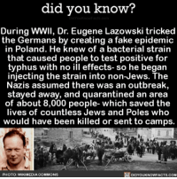 Amazon, Apple, and Facebook: did vou know?  During WWII, Dr. Eugene Lazowski tricked  the Germans by creating a fake epidemic  in Poland. He knew of a bacterial strain  that caused people to test positive for  typhus with no ill effects- so he began  injecting the strain into non-Jews. The  Nazis assumed there was an outbreak,  stayed away, and quarantined an area  of about 8,000 people- which saved the  lives of countless Jews and Poles who  would have been killed or sent to camps.  PHOTO: WIKIMEDIA COMMONS  DIDYOUKNOWFACTS.com Saved so many people 👏🏼👏🏼 wow history science past 📢 Share the knowledge! Tag your friends in the comments. ➖➖➖➖➖➖➖➖➖➖➖ Want more Did You Know(s)? ➡📓 Buy our book on Amazon: [LINK IN BIO] ➡📱 Download our App: http:-apple.co-2i9iX0u ➡📩 Get daily text message alerts: http:-Fact-Snacks.com ➡📩 Free email newsletter: http:-DidYouKnowFacts.com-Sign-Up- ➖➖➖➖➖➖➖➖➖➖➖ We post different content across our channels. Follow us so you don't miss out! 📍http:-facebook.com-didyouknowblog 📍http:-twitter.com-didyouknowfacts ➖➖➖➖➖➖➖➖➖➖➖ DYN FACTS TRIVIA TIL DIDYOUKNOW NOWIKNOW