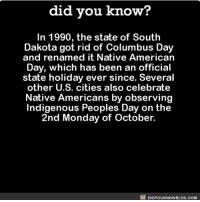 Amazon, Apple, and Facebook: did vou know?  In 1990, the state of South  Dakota got rid of Columbus Day  and renamed it Native American  Day, which has been an official  state holiday ever since. Several  other U.S. cities also celebrate  Native Americans by observing  Indigenous Peoples Day on the  2nd Monday of October.  DIDYOUKNOWBLOG.COM THIS! 🙌🏻 columbusday holiday interesting 📢 Share the knowledge! Tag your friends in the comments. ➖➖➖➖➖➖➖➖➖➖➖ Want more Did You Know(s)? ➡📓 Buy our book on Amazon: [LINK IN BIO] ➡📱 Download our App: http:-apple.co-2i9iX0u ➡📩 Get daily text message alerts: http:-Fact-Snacks.com ➡📩 Free email newsletter: http:-DidYouKnowFacts.com-Sign-Up- ➖➖➖➖➖➖➖➖➖➖➖ We post different content across our channels. Follow us so you don't miss out! 📍http:-facebook.com-didyouknowblog 📍http:-twitter.com-didyouknowfacts ➖➖➖➖➖➖➖➖➖➖➖ DYN FACTS TRIVIA TIL DIDYOUKNOW NOWIKNOW