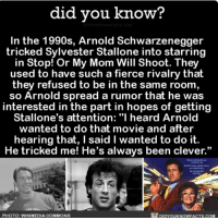 "Af, Amazon, and Apple: did vou know?  In the 1990s, Arnold Schwarzenegger  tricked Sylvester Stallone into starring  in Stop!Or My Mom Will Shoot. They  used to have such a fierce rivalry that  they refused to be in the same room  so Arnold spread a rumor that he was  interested in the part in hopes of getting  Stallone's attention: ""I heard Arnold  wanted to do that movie and after  hearing that, I said I wanted to do it.  He tricked me! He's always been clever.""  PHOTO: WIKIMEDIA COMMONS  DIDYOUKNOWFACTS.COM Sneaky AF 🎥🕵🏼 movies arnoldschwarzenegger funny sneaky 📢 Share the knowledge! Tag your friends in the comments. ➖➖➖➖➖➖➖➖➖➖➖ Want more Did You Know(s)? ➡📓 Buy our book on Amazon: [LINK IN BIO] ➡📱 Download our App: http:-apple.co-2i9iX0u ➡📩 Get daily text message alerts: http:-Fact-Snacks.com ➡📩 Free email newsletter: http:-DidYouKnowFacts.com-Sign-Up- ➖➖➖➖➖➖➖➖➖➖➖ We post different content across our channels. Follow us so you don't miss out! 📍http:-facebook.com-didyouknowblog 📍http:-twitter.com-didyouknowfacts ➖➖➖➖➖➖➖➖➖➖➖ DYN FACTS TRIVIA TIL DIDYOUKNOW NOWIKNOW"