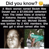 Lawsuit was won and filed by the Southern Poverty Law Center in the late 1980s. michaeldonald mobilealabama: Did vou know? LACK  WALL  A Black woman named Beulah Mae  Donald won a $7,000,000 settlement  from The United Klans of America  in Alabama, thereby bankrupting the  association. Her son, Michael Donald,  was lynched by 2 KKK members. She  also got a street named after him.  Michael Dont Lawsuit was won and filed by the Southern Poverty Law Center in the late 1980s. michaeldonald mobilealabama