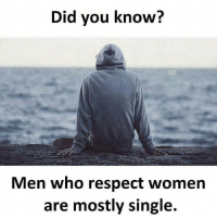 respect women: Did vou know?  Men who respect women  are mostly single.