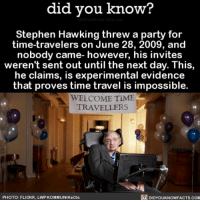 Amazon, Apple, and Books: did vou know?  Stephen Hawking threw a party for  time-travelers on June 28, 2009, and  nobody came- however, his invites  weren't sent out until the next day. This,  he claims, is experimental evidence  that proves time travel is impossible.  WELCOME TIME  TRAVELLERS  PHOTO: FLICKR, LWP KOMMUNIKaCló  DIDYOUKNOWFACTS COM Okay Stephen, we see you. 🕵🏼 timetravel savage funny stephenhawking 📢 Share the knowledge! Tag your friends in the comments. ➖➖➖➖➖➖➖➖➖➖➖ Want more Did You Know(s)? ➡📓 Buy our book on Amazon: [LINK IN BIO] ➡📱 Download our App: http:-apple.co-2i9iX0u ➡📩 Get daily text message alerts: http:-Fact-Snacks.com ➡📩 Free email newsletter: http:-DidYouKnowFacts.com-Sign-Up- ➖➖➖➖➖➖➖➖➖➖➖ We post different content across our channels. Follow us so you don't miss out! 📍http:-facebook.com-didyouknowblog 📍http:-twitter.com-didyouknowfacts ➖➖➖➖➖➖➖➖➖➖➖ DYN FACTS TRIVIA TIL DIDYOUKNOW NOWIKNOW