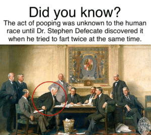 Stephen, Time, and Race: Did vou know?  The act of pooping was unknown to the human  race until Dr. Stephen Defecate discovered it  when he tried to fart twice at the same time He wasn't the hero we deserve.