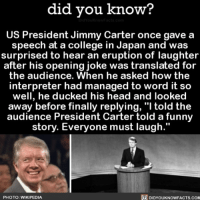 "Amazon, Apple, and Books: did vou know?  US President Jimmy Carter once gave a  speech at a college in Japan and was  surprised to hear an eruption of laughter  after his opening joke was translated for  the audience. When he asked how the  interpreter had managed to word it so  well, he ducked his head and looked  away before finally replying, ""l told the  audience President Carter told a funny  story. Everyone must laugh.""  PHOTO: WIKIPEDIA  DIDYOUKNOWFACTS.COM What a comedian 🙃 interesting translation japan president funny 📢 Share the knowledge! Tag your friends in the comments. ➖➖➖➖➖➖➖➖➖➖➖ Want more Did You Know(s)? ➡📓 Buy our book on Amazon: [LINK IN BIO] ➡📱 Download our App: http:-apple.co-2i9iX0u ➡📩 Get daily text message alerts: http:-Fact-Snacks.com ➡📩 Free email newsletter: http:-DidYouKnowFacts.com-Sign-Up- ➖➖➖➖➖➖➖➖➖➖➖ We post different content across our channels. Follow us so you don't miss out! 📍http:-facebook.com-didyouknowblog 📍http:-twitter.com-didyouknowfacts ➖➖➖➖➖➖➖➖➖➖➖ DYN FACTS TRIVIA TIL DIDYOUKNOW NOWIKNOW"