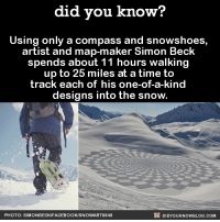 """Facebook, Tumblr, and Beck: did vou know?  Using only a compass and snowshoes,  artist and map-maker Simon Beck  spends about 11 hours walking  up to 25 miles at a time to  track each of his one-of-a-kind  designs into the snow  PHOTO: SIMONBECK/FACEBOOK/SNOWART8848  DIDYOUKNOWBLOG.COM <p><a class=""""tumblr_blog"""" href=""""http://did-you-kno.tumblr.com/post/133747123355"""">did-you-kno</a>:</p> <blockquote> <p><figure class=""""tmblr-full"""" data-orig-height=""""259"""" data-orig-width=""""540""""><img src=""""https://78.media.tumblr.com/68300f42c04660059de8b04b08cb9fc2/tumblr_inline_ny4kp7DMy01sjh1ps_540.png"""" data-orig-height=""""259"""" data-orig-width=""""540""""/></figure><figure class=""""tmblr-full"""" data-orig-height=""""242"""" data-orig-width=""""540""""><img src=""""https://78.media.tumblr.com/2b216c729534e3b2456e9ed19530243b/tumblr_inline_ny4kpqOQbY1sjh1ps_540.jpg"""" data-orig-height=""""242"""" data-orig-width=""""540""""/></figure><figure class=""""tmblr-full"""" data-orig-height=""""257"""" data-orig-width=""""540""""><img src=""""https://78.media.tumblr.com/ad16c882a8e846efc02c3f0adcef7c4c/tumblr_inline_ny4kpcsJTH1sjh1ps_540.png"""" data-orig-height=""""257"""" data-orig-width=""""540""""/></figure><figure class=""""tmblr-full"""" data-orig-height=""""263"""" data-orig-width=""""540""""><img src=""""https://78.media.tumblr.com/7f2b04df912cb600bacdd6a30c07cd36/tumblr_inline_ny4kpocQKe1sjh1ps_540.png"""" data-orig-height=""""263"""" data-orig-width=""""540""""/></figure><figure class=""""tmblr-full"""" data-orig-height=""""259"""" data-orig-width=""""540""""><img src=""""https://78.media.tumblr.com/70d7567ed3618e76fe21829bf1483e00/tumblr_inline_ny4kpoxalQ1sjh1ps_540.png"""" data-orig-height=""""259"""" data-orig-width=""""540""""/></figure><figure class=""""tmblr-full"""" data-orig-height=""""281"""" data-orig-width=""""540""""><img src=""""https://78.media.tumblr.com/088cd0573a8f25e8694ff5fda47e9f17/tumblr_inline_ny4kpq5Spx1sjh1ps_540.png"""" data-orig-height=""""281"""" data-orig-width=""""540""""/></figure></p> <p><a href=""""http://www.theguardian.com/science/alexs-adventures-in-numberland/gallery/2014/nov/06/simon-becks-snow-art-landscapes-mathematical-designs-drawi"""