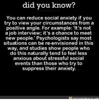 Amazon, Apple, and Facebook: did vou know?  You can reduce social anxiety if you  try to view your circumstances from a  positive angle. For example: 'It's not  ajob interview; it's a chance to meet  new people.' Psychologists say most  situations can be re-envisioned in this  way, and studies show people who  do this naturally tend to feel less  anxious about stressful social  events than those who try to  suppress their anxiety  DIDYoUKNOWFACTS.COM Will have to try this ✔️ anxiety socialanxiety interesting human behavior 📢 Share the knowledge! Tag your friends in the comments. ➖➖➖➖➖➖➖➖➖➖➖ Want more Did You Know(s)? ➡📓 Buy our book on Amazon: [LINK IN BIO] ➡📱 Download our App: http:-apple.co-2i9iX0u ➡📩 Get daily text message alerts: http:-Fact-Snacks.com ➡📩 Free email newsletter: http:-DidYouKnowFacts.com-Sign-Up- ➖➖➖➖➖➖➖➖➖➖➖ We post different content across our channels. Follow us so you don't miss out! 📍http:-facebook.com-didyouknowblog 📍http:-twitter.com-didyouknowfacts ➖➖➖➖➖➖➖➖➖➖➖ DYN FACTS TRIVIA TIL DIDYOUKNOW NOWIKNOW