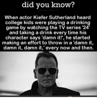 College, Creepy, and Drinking: did vou know1?  When actor Kiefer Sutherland heard  college kids were playing a drinking  game by watching the TV series '24'  and taking a drink every time his  character says 'damn it!', he started  making an effort to throw in a 'damn it,  damn it, damn it,' every now and then. I just want to thank all my loyal followers for being here for me! If you are not a part of @creepy.fact than you must follow now!💔 . scarystories
