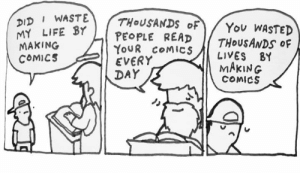 Life, Memes, and Comics: DID WASTE  LIFE YPEOPLE READ  THoUSANDS oF  MAKING  COMICS  YOUR CoMICS LIVES BY  EVERY  DAY  MAKING  COMICS