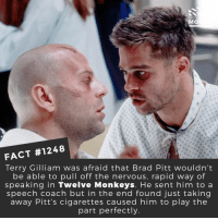 What are your thoughts on the Oscarnoms?📽️🎬 • • • • Double Tap and Tag someone who needs to know this 👇 All credit to the respective film and producers. Movie Movies Film TV Cinema MovieNight Hollywood Netflix twlevemonkeys bradpitt brucewillis: DID Y  MO  FACT #1248  Terry Gilliam was afraid that Brad Pitt wouldn't  be able to pull off the nervous, rapid way of  speaking in Twelve Monkeys. He sent him to a  speech coach but in the end found just taking  away Pitt's cigarettes caused him to play the  part perfectly What are your thoughts on the Oscarnoms?📽️🎬 • • • • Double Tap and Tag someone who needs to know this 👇 All credit to the respective film and producers. Movie Movies Film TV Cinema MovieNight Hollywood Netflix twlevemonkeys bradpitt brucewillis