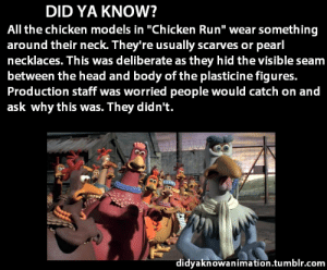 "leander-ligo: theanimationcenter: Source: The Art of Dreamworks Animation  Fuck I just assumed those chickens liked to accessorize  : DID YA KNOW?  All the chicken models in ""Chicken Run"" wear something  around their neck. They're usually scarves or pearl  necklaces. This was deliberate as they hid the visible seam  between the head and body of the plasticine figures.  Production staff was worried people would catch on and  ask why this was. They didn't.  Il  didyaknowanimation.tumblr.com leander-ligo: theanimationcenter: Source: The Art of Dreamworks Animation  Fuck I just assumed those chickens liked to accessorize"
