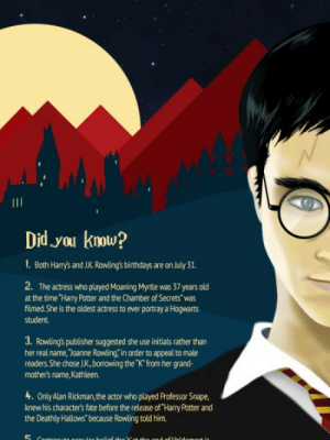 """meme-mage:  More Harry Potter Facts : Did yau krow  1. Both Harry's and J.K. Rowing's birthdays are on July 31.  2. The actress who played Moaning Myrtle was 37 years old  at the time Harry Potter and the Chamber of Secrets""""was  filmed.She is the oldest actress to ever portray a Hogwarts  student  3. Rowing's publisher suggested she use initials rather than  her real name, Joanne Rowling, in order to appeal to male  readers. She dose JK, borrowing the""""K""""from her grand-  mother's name, Kathleen.  4. Only Alan Rickman,the actor who played Professor Snape,  knew his character's fate before the release of Harry Potter and  the Deathly Hallows""""because Rowling told him. meme-mage:  More Harry Potter Facts"""