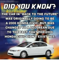 """Smart: DID YDU KNDW?  THE CAR IN """"BACK TO THE FUTURE""""  WAS ORIGINALLY GOING TO BE  A 2006 HONDA CIVIC, BUT WAS  CHANGED TO A DELOREAN DUE  TO THE FACT THAT THE 2006  HONDA CIVIC DIDN'TEXIST YET  ass.memes Smart"""