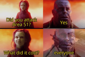 But seriously, theyre all gonna die: Did you attack  Area 51?  Yes  What did it cost?  everyone But seriously, theyre all gonna die