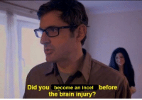 louis theroux: Did you become an incel before  the brain injury?