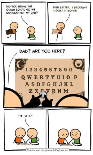 """404 Dad Not Found: DID YOU BRING THE  OUIGA BOARD SO WE  CAN CONTACT MY DAD?  EVEN BETTER, BROUGHT  A OWERTY BOARD  DAD? ARE YOU HERE?  0  12 3 4 5 6 8 9 0  Q WER TYUIO P  A SDFG H JKL  """" 4-0-4.  .cyanide and Happiness © Explosm.net 404 Dad Not Found"""