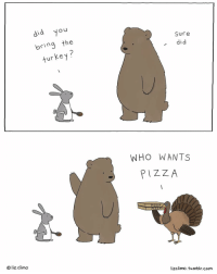 Happy Thanksgiving: did you  bring the  turkey  liz. Climo  Sure  did  WHO WANTS  PIZZA  ZZA  ZZA  lizclimo. Tumblr com Happy Thanksgiving