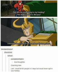 Ironic, Charming, and Charmed: Did you do something to my hotdog?  You didn't spit in it, did you?  I thought about it.But not even lamthat merciess  bandgeekingout  littlelokilost  okilus  youngas Svengers:  How thoughtful.  Charming man.  Loki would kill 80 people in 3 days but would never spit in  your hotdog. i don't understand reddit