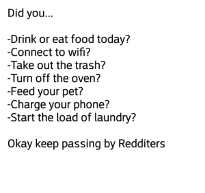 Food, Laundry, and Meme: Did you...  -Drink or eat food today?  -Connect to wifi?  -Take out the trash?  -Turn off the oven?  -Feed your pet?  -Charge your phone?  -Start the load of laundry?  Okay keep passing by Redditers Not a meme but a reminder