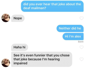 I had her in the first half..: did you ever hear that joke about the  deaf mailman?  Nope  Neither did he  Hi i'm alex  Sent  Haha hi  See it's even funnier that you chose  that joke because I'm hearing  impaired I had her in the first half..