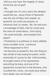 God, Ironic, and Jesus: Did you ever hear the tragedy of Jesus  Christ the son of god?  -l thought not. It's not a story the atheists  would tell you. Jesus Christ of Nazareth  was the son of Mary and Joseph, so  powerful, he could use prayers, to  nfluence God, to create..life. He had such  a knowledge of faith, that he could save  the ones he cared about...from dying  could actually...save people from  He  death?  Christianity is a pathway to many abilities  some consider to be...unnatural  What happened to him?  He became so powerful, the only thing he  was afraid of was losing his power, Which  eventually of course he did. Unfortunately,  he taught twelve of his apprentices  everything he knew, and one of his  apprentice turned him to the Romans, who  crucified him. Ironic...he could save others  from death, but not himself