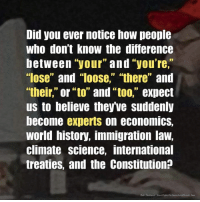 "Memes, Constitution, and History: Did you ever notice how people  who don't know the difference  between ""your"" and ""you're,""  ""lose"" and loose,"" ""there"" and  ""their,"" or ""to"" and ""too,"" expect  us to believe theyve suddenly  become experts on economics,  world history, immigration law,  climate science, international  treaties, and the Constitution:?  bsb"
