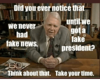 Did you ever notice that  we never  had  fake news,  untilwe  gota  fake  president?  Think about that.  Take your time. Andy Rooney comes back to ask an important question