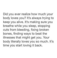 Alive, Bones, and Time: Did you ever realize how much your  body loves you? It's always trying to  keep you alive. It's making sure you  breathe while you sleep, stopping  cuts from bleeding, fixing broken  bones, finding ways to beat the  illnesses that might get you. Your  body literally loves you so much. It's  time you start loving it back.