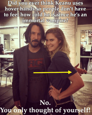 Dank Memes, Cold, and Thought: Did you ever think Keanu uses  hover hands so people don't have  to feel how cold he is since he's an  immortal vampire?  RC  ORC  No.  You only thought of yourself! He's just so considerate and breathtaking.