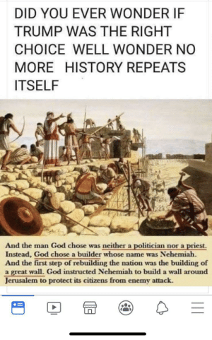 God, Bible, and History: DID YOU EVER WONDER IF  TRUMP WAS THE RIGHT  CHOICE WELL WONDER NO  MORE HISTORY REPEATS  ITSELF  And the man God chose was neither a politician nor a priest.  Instead, God chose a builder whose name was Nehemiah.  And the first step of rebuilding the nation was the building of  a great wall. God instructed Nehemiah to build a wall around  Jerusalem to protect its citizens from enemy attack. Did you know that Trump is basically in the Bible?