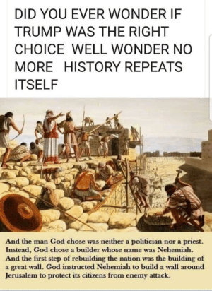 God, History, and Trump: DID YOU EVER WONDER IF  TRUMP WAS THE RIGHT  CHOICE WELL WONDER NO  MORE HISTORY REPEATS  ITSELF  And the man God chose was neither a politician nor a priest.  Instead, God chose a builder whose  And the first step of rebuilding the nation was the building of  a great wall. God instructed Nehemiah to build a wall around  Jerusalem to protect its citizens from enemy attack  name was Nehemiah. God Chose Trump