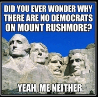 Yeah, Mount Rushmore, and Conservative: DID YOU EVER WONDER WHY  THERE ARE NO DEMOCRATS  ON MOUNT RUSHMORE  YEAH,MENEITHER