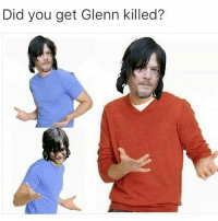 Do you think it was Daryl's fault?? Tbh yes and no. Yes because if he didn't punch Negan then Glenn would probably be alive. And No because I mean just put yourself in his shoes, he had to watch Negan beat Abraham to death so obviously he's going to be mad so he punched Negan, he was just trying to protect his family and he was the only one who had the balls to do something like that,Daryl obviously didnt know that Negan was going to kill Glenn.: Did you get Glenn killed? Do you think it was Daryl's fault?? Tbh yes and no. Yes because if he didn't punch Negan then Glenn would probably be alive. And No because I mean just put yourself in his shoes, he had to watch Negan beat Abraham to death so obviously he's going to be mad so he punched Negan, he was just trying to protect his family and he was the only one who had the balls to do something like that,Daryl obviously didnt know that Negan was going to kill Glenn.