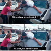Bitch, Best, and Dick: Did you have an accident sir?  No bitch, I'm a transformer if your dick is smaller than 3 inches major props to you! That means you're the best and get hella bitches