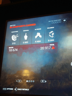 The first time I ran the killer for 5 gens. So happy I had to post.: DID YOU HAVE FUN?  O0000  MATCH  BLOODPOINTS EARNED  BOLDNESS  ALTRUISM  SURVIVAL  OBJECTIVES  8 000  4 464  5 995  215  MATCH  TOTAL  20 917  18 674  KLI  L1  0O0  R1  ROOPTIONS DAILY RITUALS The first time I ran the killer for 5 gens. So happy I had to post.
