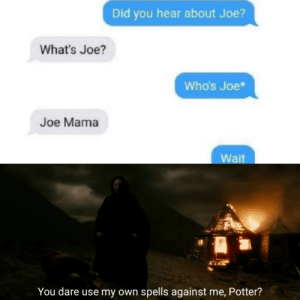 Harry Potter meme: Did you hear about Joe?  What's Joe?  Who's Joe*  Joe Mama  Wait  You dare use my own spells against me, Potter? Harry Potter meme