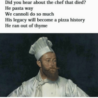 Gets me everytime 😂: Did you hear about the chef that died?  He pasta way  We cannoli do so much  His legacy will become a pizza history  He ran out of thyme Gets me everytime 😂