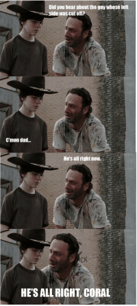 Dad and HeyCarl: Did you hear about the guy whose left  side was cut offP  Cmon dad...  He's all rightnow.  HE'S ALLRIGHT CORAL Hear about the guy?