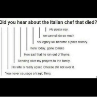 😂😂: Did you hear about the ltalian chef that died?  He pasta way.  we cannoli do so much  his legacy will become a pizza history.  here today, gone tomato  How sad that he ran out of thyme.  Sending olive my prayers to the family.  His wife is really upset. Cheese still not over it.  You never sausage a tragic thing 😂😂