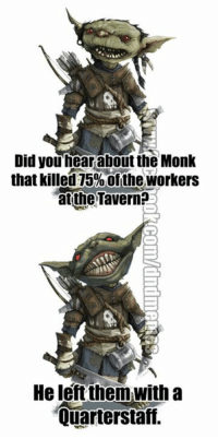 The rest went on unarmed strike.   #pungoblin #sundaypunday  -Law: Did you hear about the Monk  that killed 75%ofthe Workers  atthe Tavern?  He left them with a  Quarterstaff. The rest went on unarmed strike.   #pungoblin #sundaypunday  -Law