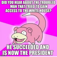 DID YOU HEAR ABOUT THE TROUBLED  MAN THAT TRIED TO GAIN  ACCESS TO THE WHITEHOUSE?  HESUCCEEDEDAND  IS NOW THE PRESIDENT AdviceAnimals Troubled man attempts to gain access to the White House.