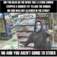 America, Funny, and Instagram: DID YOU HEAR ON THE NEWS THAT A STORE OWNER  STOPPEDAROBBERY BY TELLING THE ROBBER  HIS GUN WAS NOT ALLOWED IN THE STORE?  DEFEND  AND YOU ARENT GOING TO EITHER Liberal logic: criminals will see a sign and decide to listen to it. 🔴www.TooSavageForDemocrats.com🔴 JOINT INSTAGRAM: @rightwingsavages Partners: 🇺🇸 @The_Typical_Liberal 🇺🇸 @theunapologeticpatriot 🇺🇸 @DylansDailyShow 🇺🇸 @keepamerica.usa 🇺🇸@Raised_Right_ 🇺🇸@conservative.female 🇺🇸 @too_savage_for_liberals 🇺🇸 @Conservative.American DonaldTrump Trump 2A MakeAmericaGreatAgain Conservative Republican Liberal Democrat Ccw247 MAGA Politics LiberalLogic Savage TooSavageForDemocrats Instagram Merica America PresidentTrump Funny True SecondAmendment