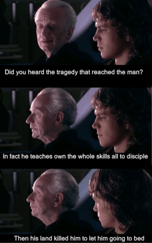 When you find subtitles of a pirated Chinese copy of Revenge of the Sith: Did you heard the tragedy that reached the man?  In fact he teaches own the whole skills all to disciple  Then his land killed him to let him going to bed When you find subtitles of a pirated Chinese copy of Revenge of the Sith