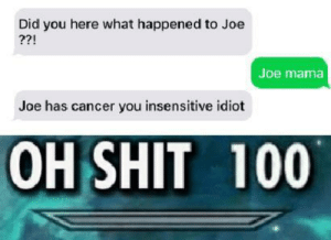 Oh shit 100: Did you here what happened to Joe  ??!  Joe mama  Joe has cancer you insensitive idiot  OH SHIT 100 Oh shit 100