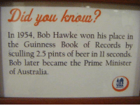Beer, Memes, and Australia: Did you hnom?  In 1954, Bob Hawke won his place in  the Guinness Book of Records by  sculling 2.5 pints of beer in ll seconds.  ob later became the F  of Australia.  YHA
