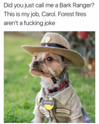 This isn't a fucking joke, Carol.: Did you just call me a Bark Ranger?  This is my job, Carol. Forest fires  aren't a fucking joke This isn't a fucking joke, Carol.
