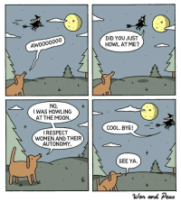 "Respect, Cool, and Moon: DID YOU JUST  HOWL ATME?  Awoooo000  ile  ile  NO,  0  I WAS HOWLING  AT THE M00N.  COOL, BYE!  RESPECT  WOMEN AND THEIR  AUTONOMY.  SEE YA.  li  War and Peao <p>Howling at the moon via /r/wholesomememes <a href=""https://ift.tt/2H0G0aJ"">https://ift.tt/2H0G0aJ</a></p>"