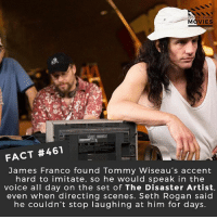 James Franco, Memes, and Movies: DID YOU KN  MOVIES  FACT #461  James Franco found Tommy Wiseau's accent  hard to imitate, so he would speak in the  voice all day on the set of The Disaster Artist.  even when directing scenes. Seth Rogan said  he couldn't stop laughing at him for days. Have you seen The Room? If not you can keep your stupid comments in your pocket! 😂 • • • • Double Tap and Tag someone who needs to know this 👇 All credit to the respective film and producers. movie movies film tv camera cinema fact didyouknow moviefacts cinematography screenplay director actor actress act acting movienight cinemas watchingmovies hollywood bollywood didyouknowmovies