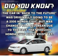 """me irl: DID YOU KNDWE  THE CARBACK TO THE FUTURE""""  WAS ORIGINALLY GOING TO BE  A 2006 HONDA CIVIC, BUT WAS  CHANGED TO A DELOREAN DUE  THE FACT THAT THE 2006  TO  HONDA CIVIC DIDNT EXIST YET.  ass.memes me irl"""
