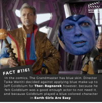 😎📽️🎬 • • • • Double Tap and Tag someone who needs to know this 👇 All credit to the respective film and producers. Movie Movies Film TV Cinema MovieNight Hollywood Netflix marvel mcu thor thorraganok jeffgoldblum grandmaster: DID YOU KNO  MOVIE  FACT #1161  In the comics, The Grandmaster has blue skin. Director  Taika Waititi decided against applying blue make-up to  Jeff Goldblum for Thor: Ragnarok however, because he  felt Goldblum was a good enough actor to not need it  and because Goldblum played a blue-colored character  in Earth Girls Are Easy 😎📽️🎬 • • • • Double Tap and Tag someone who needs to know this 👇 All credit to the respective film and producers. Movie Movies Film TV Cinema MovieNight Hollywood Netflix marvel mcu thor thorraganok jeffgoldblum grandmaster