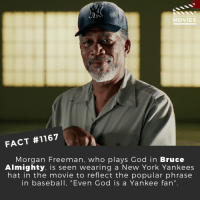 "⚾📽️🎬 • • • • Double Tap and Tag someone who needs to know this 👇 All credit to the respective film and producers. Movie Movies Film TV Cinema MovieNight Hollywood Netflix morganfreeman yankies newyorkyankies baseball brucealmighty: DID YOU KNO  MOVIES  FACT #1167  Morgan Freeman, who plays God in Bruce  Almighty. is seen wearing a New York Yankees  hat in the movie to reflect the popular phrase  in baseball, ""Even God is a Yankee fan"" ⚾📽️🎬 • • • • Double Tap and Tag someone who needs to know this 👇 All credit to the respective film and producers. Movie Movies Film TV Cinema MovieNight Hollywood Netflix morganfreeman yankies newyorkyankies baseball brucealmighty"